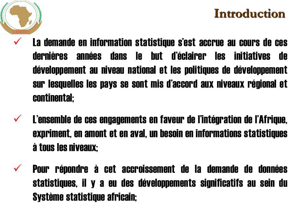 Introduction (suite) Malgré cela, les statistiques sont toujours non harmonisées; de qualité médiocre; une faible coordination du système statistique africain et une absence du cadre juridique adéquat pour réguler la statistique en Afrique et un faible soutien des politiques en faveur de la statistique; La statistique africaine ne répond pas aux besoins des processus dintégration engagés aux niveaux régional et continental, à ses objectifs, calendriers et étapes ; La Commission est donc appelée avec lensemble du SSA à coordonner ses efforts pour répondre aux besoins régional et continental en informations statistiques de qualité et comparables dans le temps et dans lespace.
