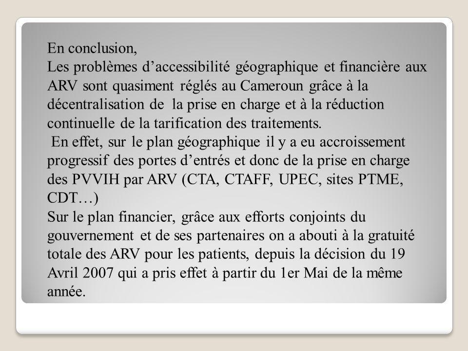 En conclusion, Les problèmes daccessibilité géographique et financière aux ARV sont quasiment réglés au Cameroun grâce à la décentralisation de la pri