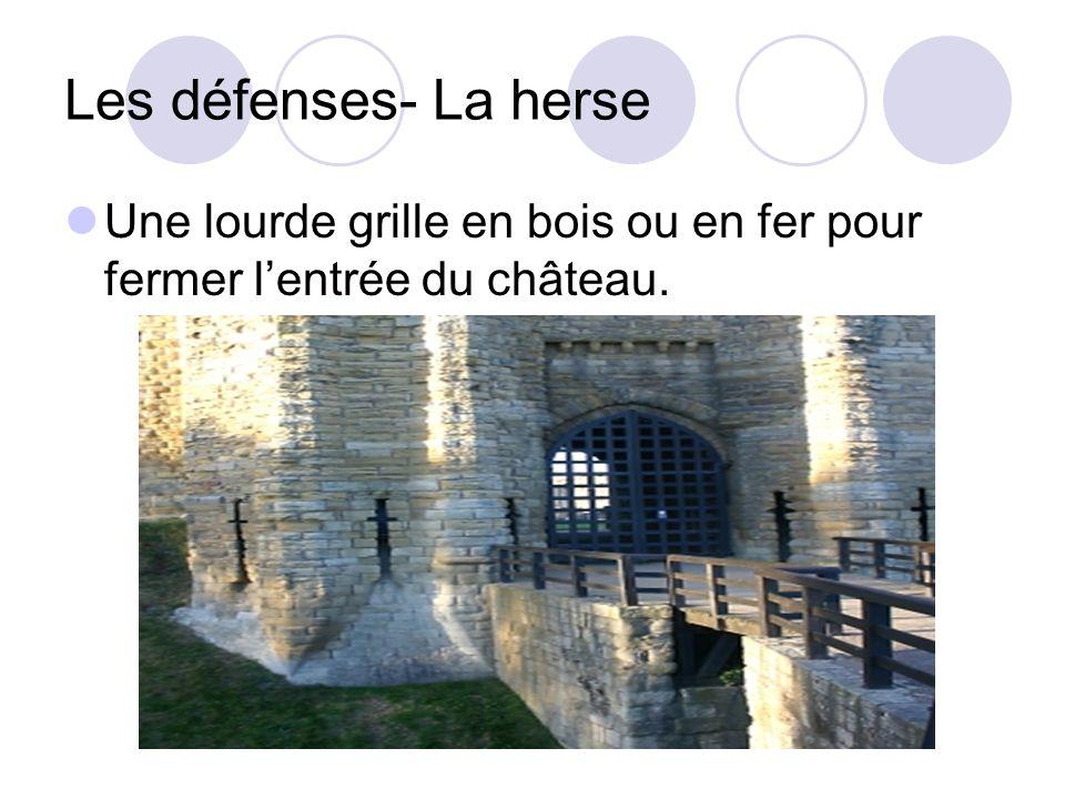 Les défenses- La herse Une lourde grille en bois ou en fer pour fermer lentrée du château.