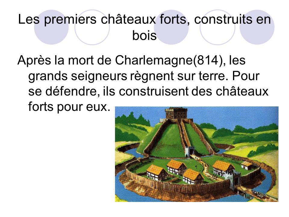 Les premiers châteaux forts, construits en bois Après la mort de Charlemagne(814), les grands seigneurs règnent sur terre. Pour se défendre, ils const