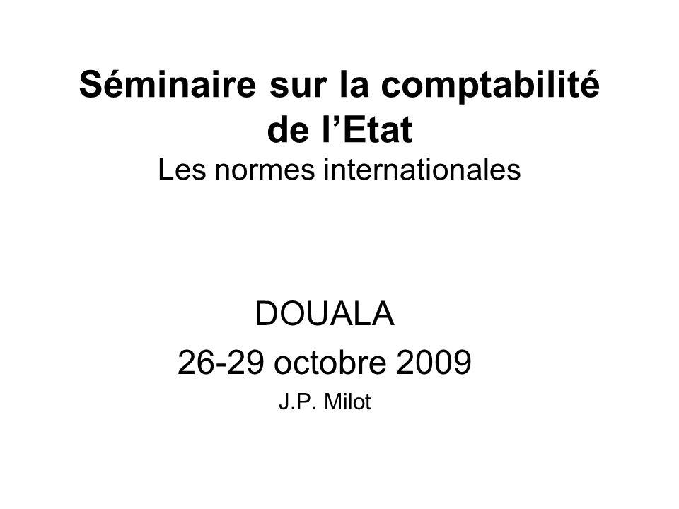 Séminaire sur la comptabilité de lEtat Les normes internationales DOUALA 26-29 octobre 2009 J.P. Milot