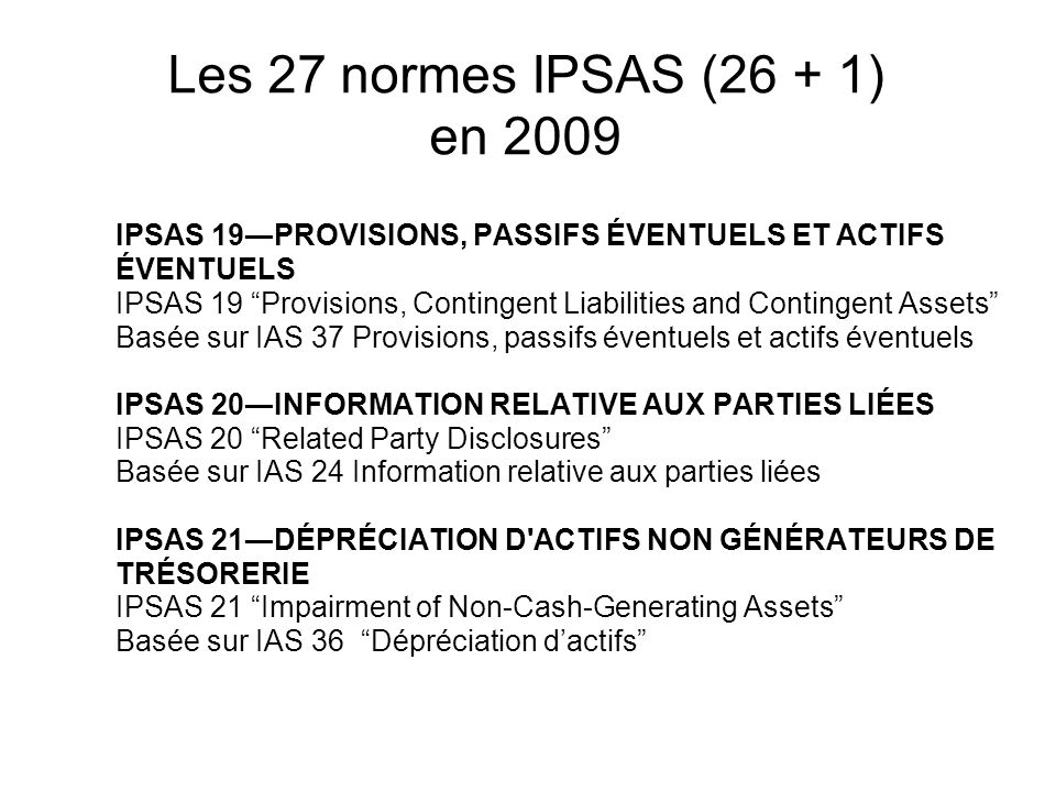 Les 27 normes IPSAS (26 + 1) en 2009 IPSAS 19PROVISIONS, PASSIFS ÉVENTUELS ET ACTIFS ÉVENTUELS IPSAS 19 Provisions, Contingent Liabilities and Conting