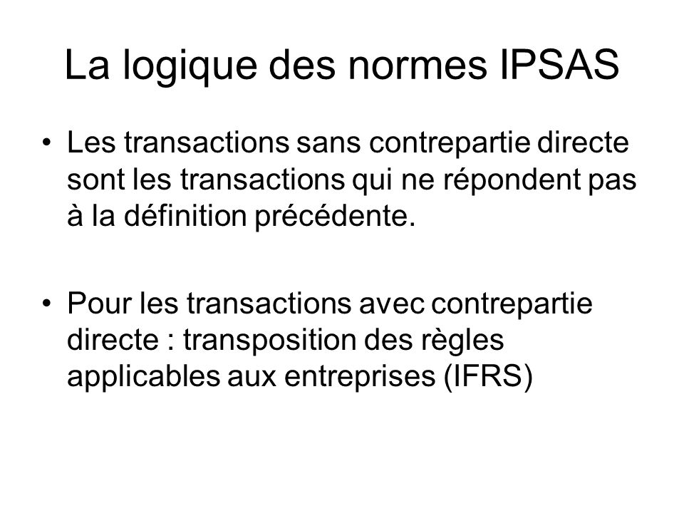 La logique des normes IPSAS Les transactions sans contrepartie directe sont les transactions qui ne répondent pas à la définition précédente. Pour les
