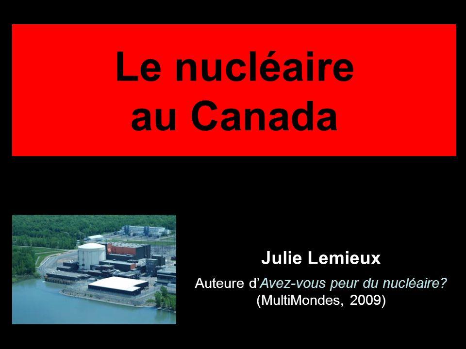 Le nucléaire au Canada Julie Lemieux Auteure dAvez-vous peur du nucléaire? (MultiMondes, 2009)