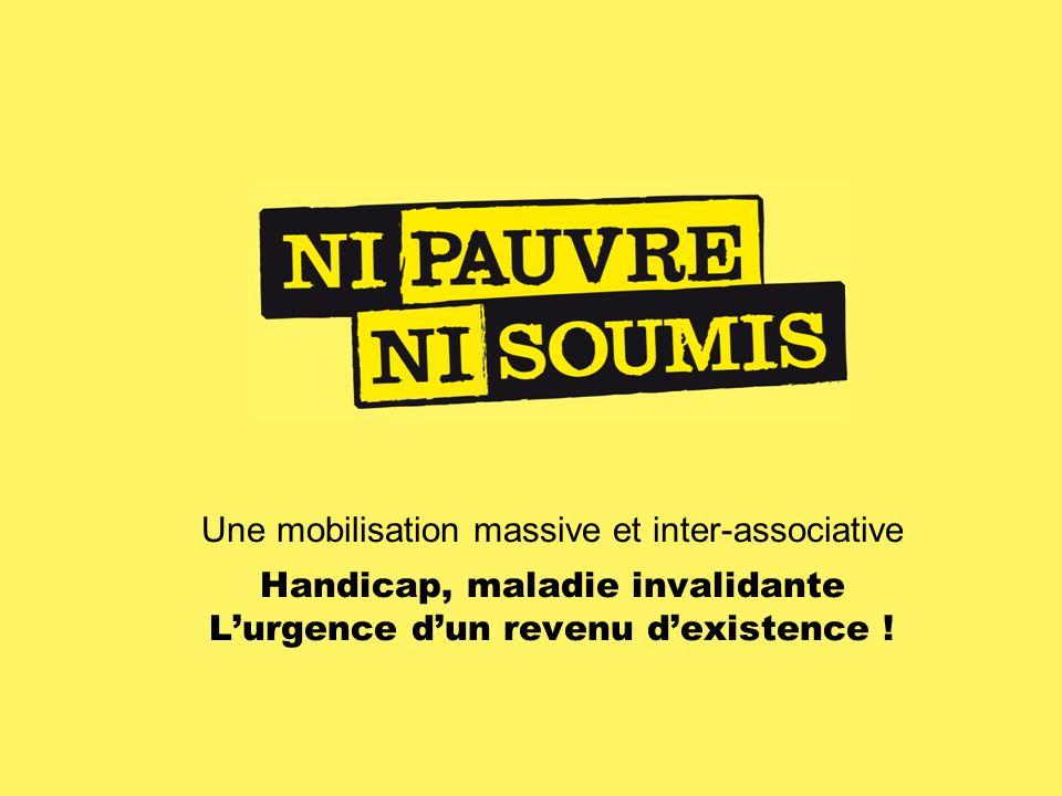 Une mobilisation massive et inter-associative Handicap, maladie invalidante Lurgence dun revenu dexistence !