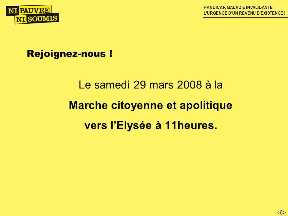 HANDICAP, MALADIE INVALIDANTE : L'URGENCE D'UN REVENU D'EXISTENCE ! Rejoignez-nous ! Le samedi 29 mars 2008 à la Marche citoyenne et apolitique vers l