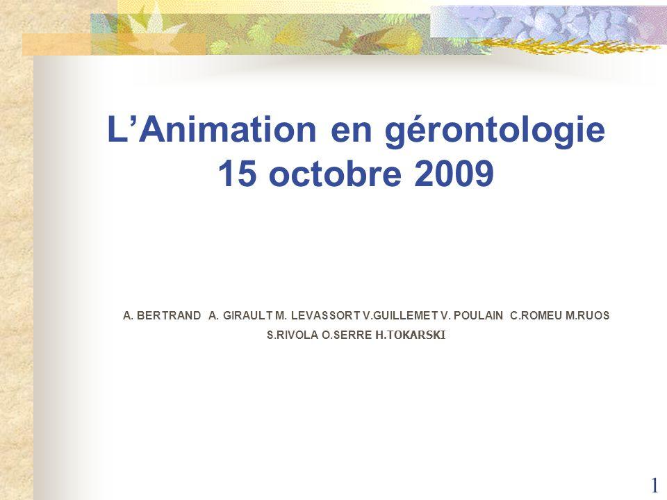 1 LAnimation en gérontologie 15 octobre 2009 A. BERTRAND A. GIRAULT M. LEVASSORT V.GUILLEMET V. POULAIN C.ROMEU M.RUOS S.RIVOLA O.SERRE H.TOKARSKI
