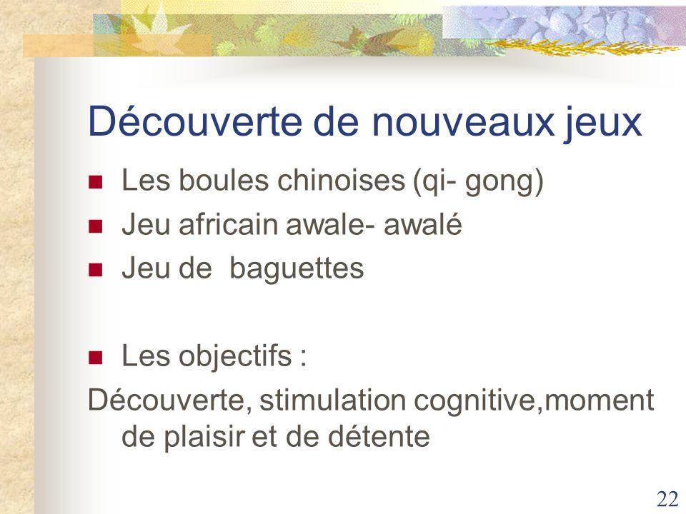 22 Découverte de nouveaux jeux Les boules chinoises (qi- gong) Jeu africain awale- awalé Jeu de baguettes Les objectifs : Découverte, stimulation cogn