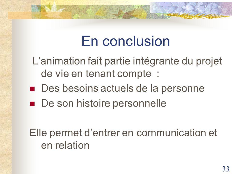 33 En conclusion Lanimation fait partie intégrante du projet de vie en tenant compte : Des besoins actuels de la personne De son histoire personnelle