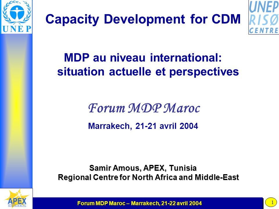 Forum MDP Maroc – Marrakech, 21-22 avril 2004 1 Capacity Development for CDM MDP au niveau international: situation actuelle et perspectives Forum MDP Maroc Marrakech, 21-21 avril 2004 Samir Amous, APEX, Tunisia Regional Centre for North Africa and Middle-East