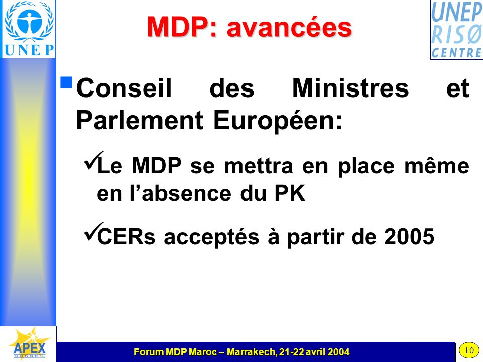 Forum MDP Maroc – Marrakech, 21-22 avril 2004 10 MDP: avancées Conseil des Ministres et Parlement Européen: Le MDP se mettra en place même en labsence du PK CERs acceptés à partir de 2005