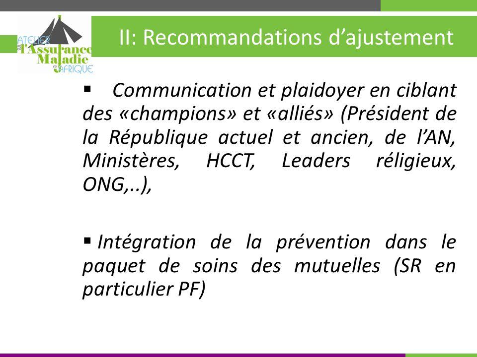 Kigali, Rwanda 30 mai – 4 juin 2010 II: Recommandations dajustement Communication et plaidoyer en ciblant des «champions» et «alliés» (Président de la République actuel et ancien, de lAN, Ministères, HCCT, Leaders réligieux, ONG,..), Intégration de la prévention dans le paquet de soins des mutuelles (SR en particulier PF)