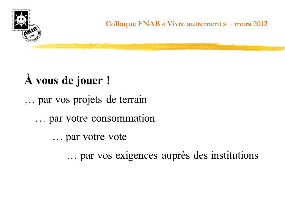 À vous de jouer ! … par vos projets de terrain … par votre consommation … par votre vote … par vos exigences auprès des institutions Colloque FNAB « V