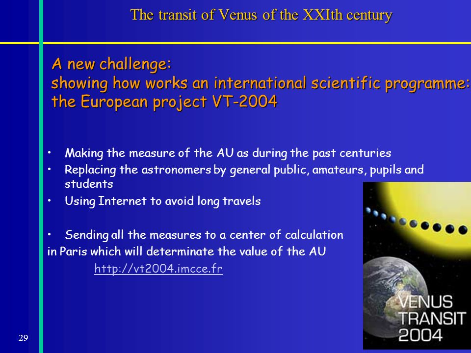 29 The transit of Venus of the XXIth century Making the measure of the AU as during the past centuries Replacing the astronomers by general public, amateurs, pupils and students Using Internet to avoid long travels Sending all the measures to a center of calculation in Paris which will determinate the value of the AU http://vt2004.imcce.fr A new challenge: showing how works an international scientific programme: the European project VT-2004