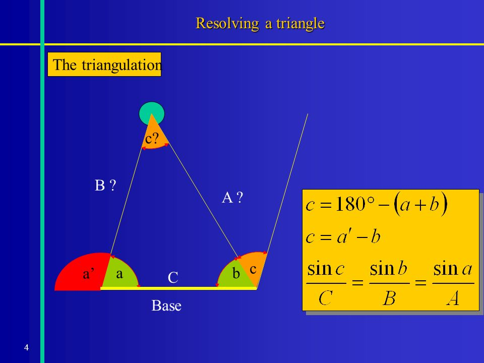 4 Resolving a triangle The triangulation a b A ? B ? c? c a C Base