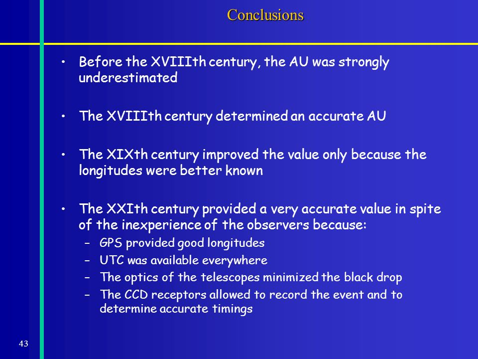 43Conclusions Before the XVIIIth century, the AU was strongly underestimated The XVIIIth century determined an accurate AU The XIXth century improved