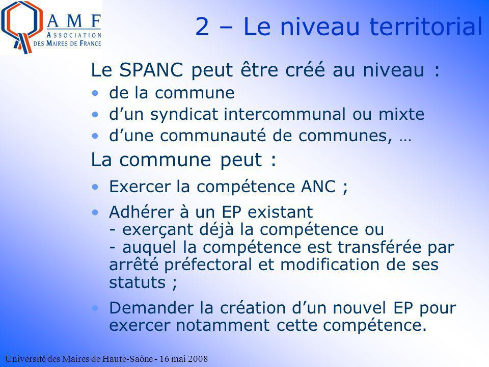 Université des Maires de Haute-Saône - 16 mai 2008 2 – Le niveau territorial Le SPANC peut être créé au niveau : de la commune dun syndicat intercommu