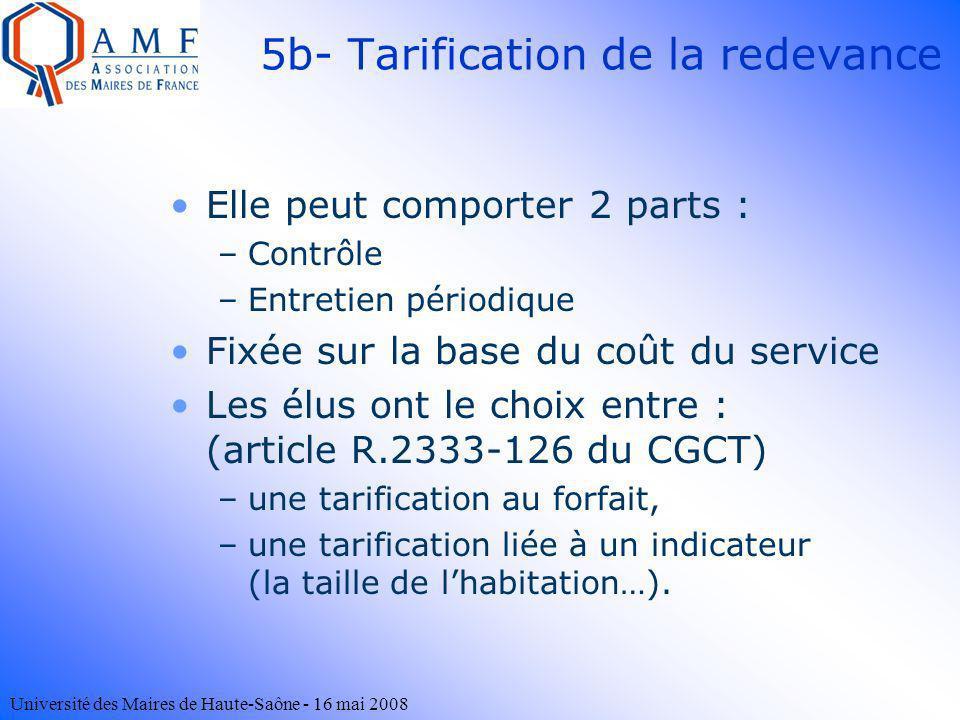 Université des Maires de Haute-Saône - 16 mai 2008 5b- Tarification de la redevance Elle peut comporter 2 parts : –Contrôle –Entretien périodique Fixé