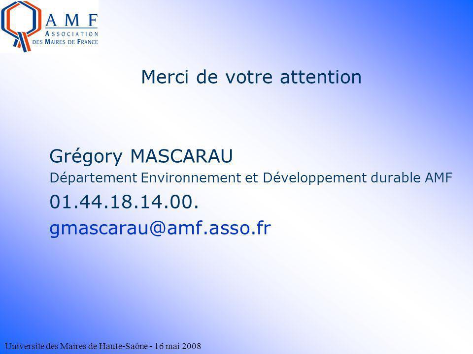 Université des Maires de Haute-Saône - 16 mai 2008 Merci de votre attention Grégory MASCARAU Département Environnement et Développement durable AMF 01