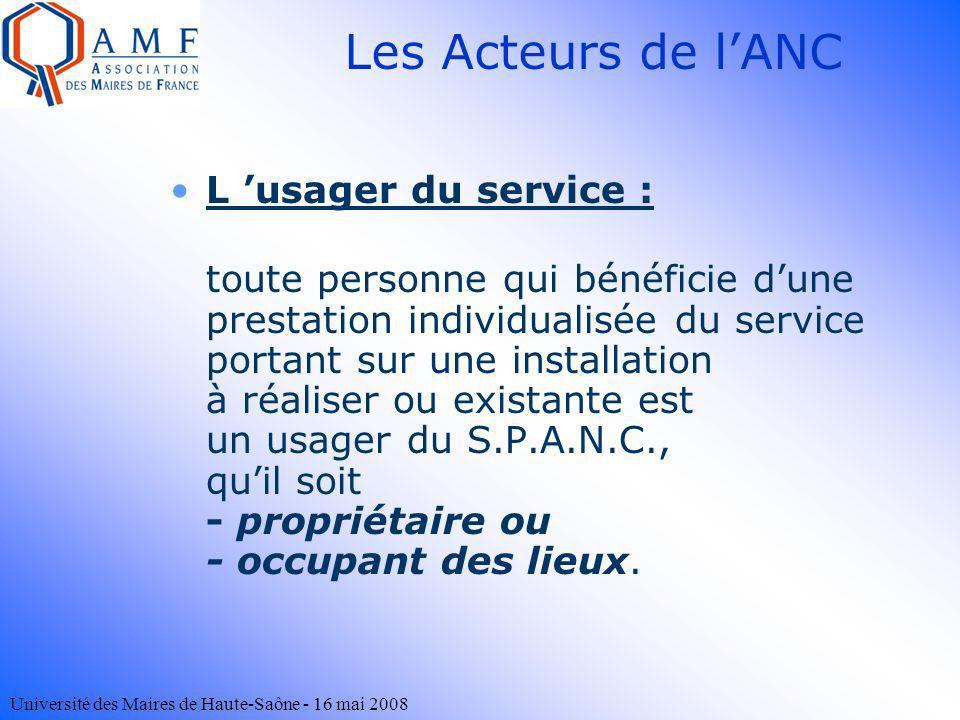 Université des Maires de Haute-Saône - 16 mai 2008 Les Acteurs de lANC L usager du service : toute personne qui bénéficie dune prestation individualis