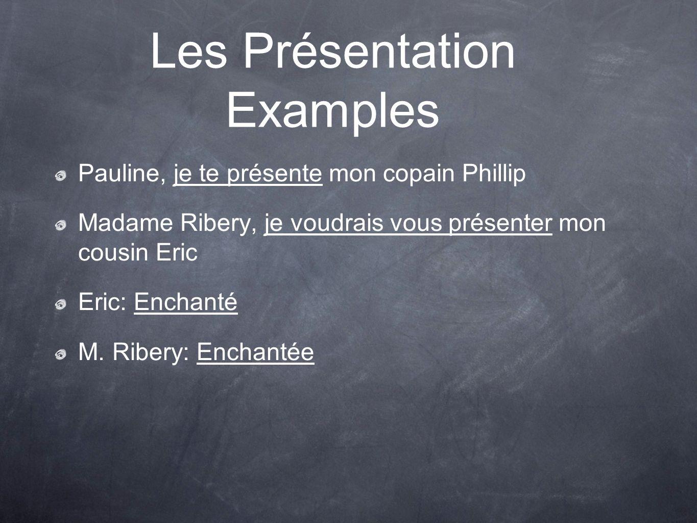 Les Présentation Examples Pauline, je te présente mon copain Phillip Madame Ribery, je voudrais vous présenter mon cousin Eric Eric: Enchanté M.