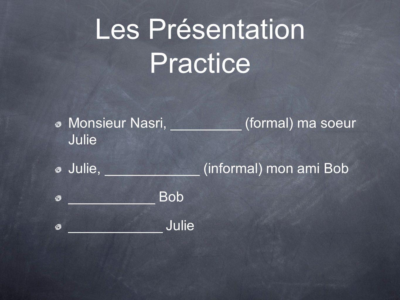 Les Présentation Answers Monsieur Nasri, je voudrais vous présenter (formal) ma soeur Julie Julie, je te présente (informal) mon ami Bob Enchantée Bob Enchanté Julie