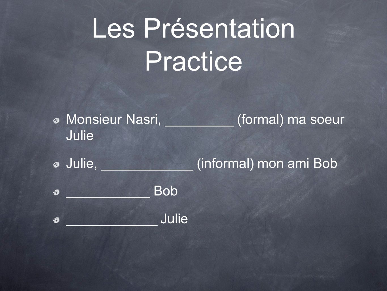 Les Présentation Practice Monsieur Nasri, _________ (formal) ma soeur Julie Julie, ____________ (informal) mon ami Bob ___________ Bob ____________ Julie