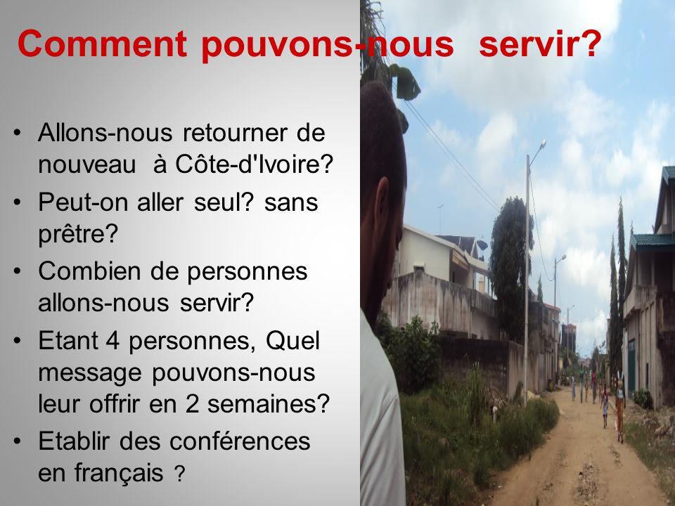 Comment pouvons-nous servir? Allons-nous retourner de nouveau à Côte-d'Ivoire? Peut-on aller seul? sans prêtre? Combien de personnes allons-nous servi