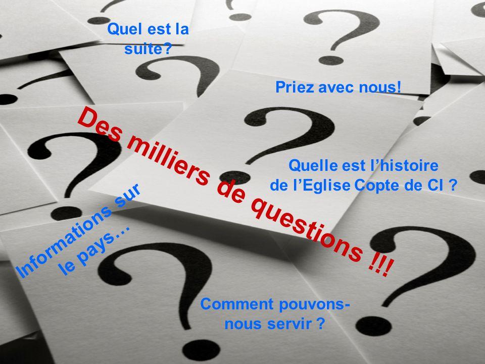 Des milliers de questions !!! Informations sur le pays… Quel est la suite? Priez avec nous! Quelle est lhistoire de lEglise Copte de CI ? Comment pouv