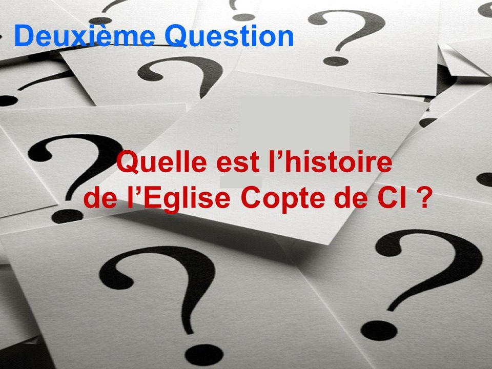 Deuxième Question Quelle est lhistoire de lEglise Copte de CI ?