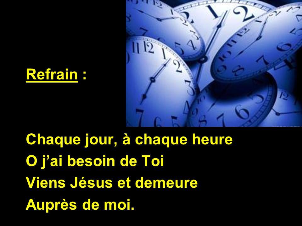 Refrain : Chaque jour, à chaque heure O jai besoin de Toi Viens Jésus et demeure Auprès de moi.