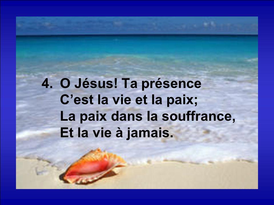 4.O Jésus! Ta présence Cest la vie et la paix; La paix dans la souffrance, Et la vie à jamais.