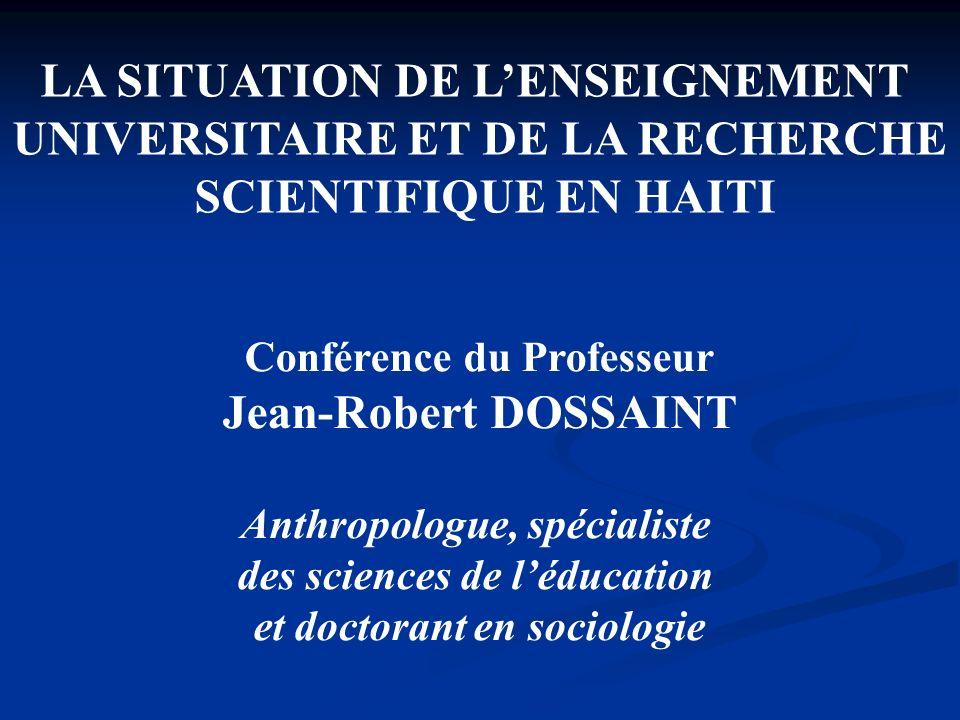 LA SITUATION DE LENSEIGNEMENT UNIVERSITAIRE ET DE LA RECHERCHE SCIENTIFIQUE EN HAITI Conférence du Professeur Jean-Robert DOSSAINT Anthropologue, spéc