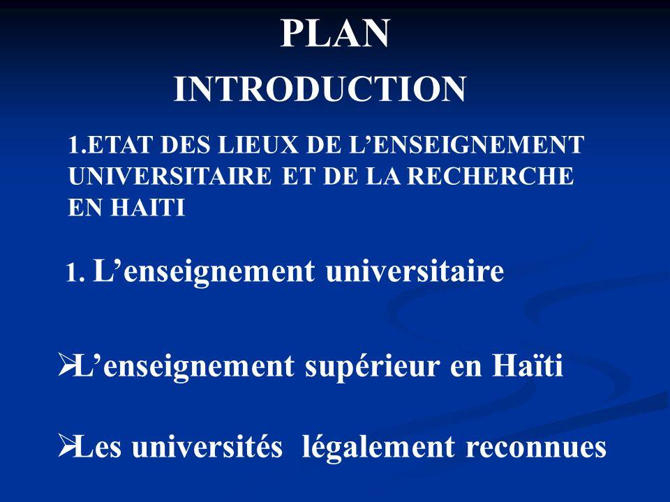 PLAN INTRODUCTION 1.ETAT DES LIEUX DE LENSEIGNEMENT UNIVERSITAIRE ET DE LA RECHERCHE EN HAITI 1. Lenseignement universitaire Lenseignement supérieur e