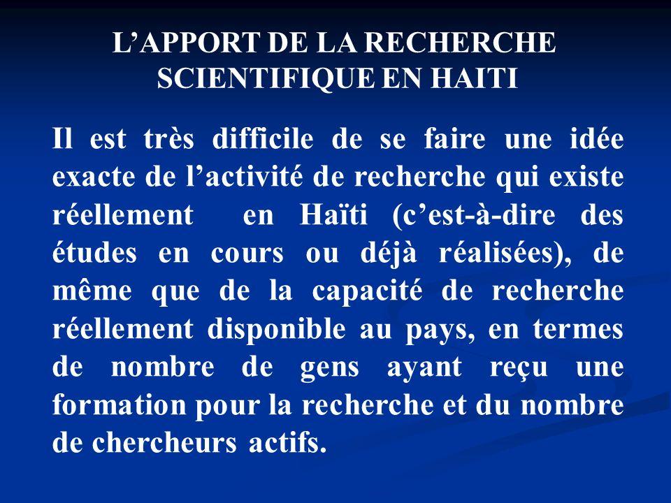 LAPPORT DE LA RECHERCHE SCIENTIFIQUE EN HAITI Il est très difficile de se faire une idée exacte de lactivité de recherche qui existe réellement en Haï
