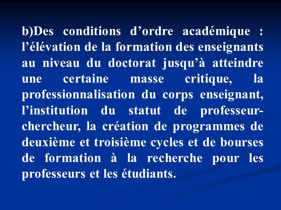 b)Des conditions dordre académique : lélévation de la formation des enseignants au niveau du doctorat jusquà atteindre une certaine masse critique, la