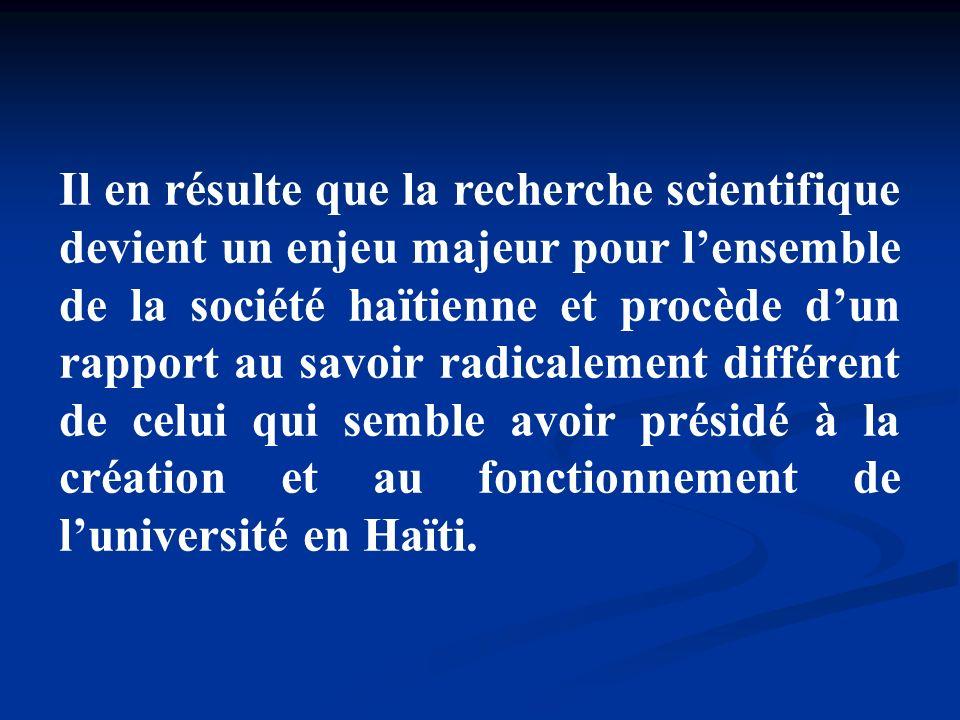Il en résulte que la recherche scientifique devient un enjeu majeur pour lensemble de la société haïtienne et procède dun rapport au savoir radicaleme