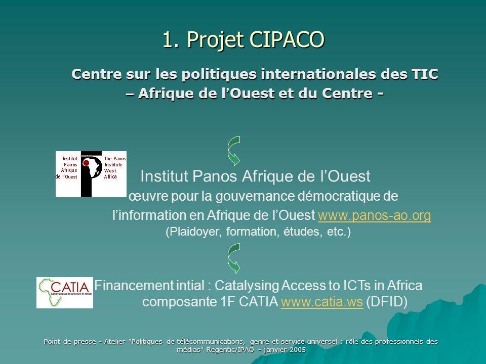 Point de presse - Atelier Politiques de télécommunications, genre et service universel : rôle des professionnels des médias Regentic/IPAO - janvier 2005 Institut Panos Afrique de lOuest œuvre pour la gouvernance démocratique de linformation en Afrique de lOuest www.panos-ao.orgwww.panos-ao.org (Plaidoyer, formation, études, etc.) Financement intial : Catalysing Access to ICTs in Africa composante 1F CATIA www.catia.ws (DFID)www.catia.ws Centre sur les politiques internationales des TIC – Afrique de l Ouest et du Centre - 1.