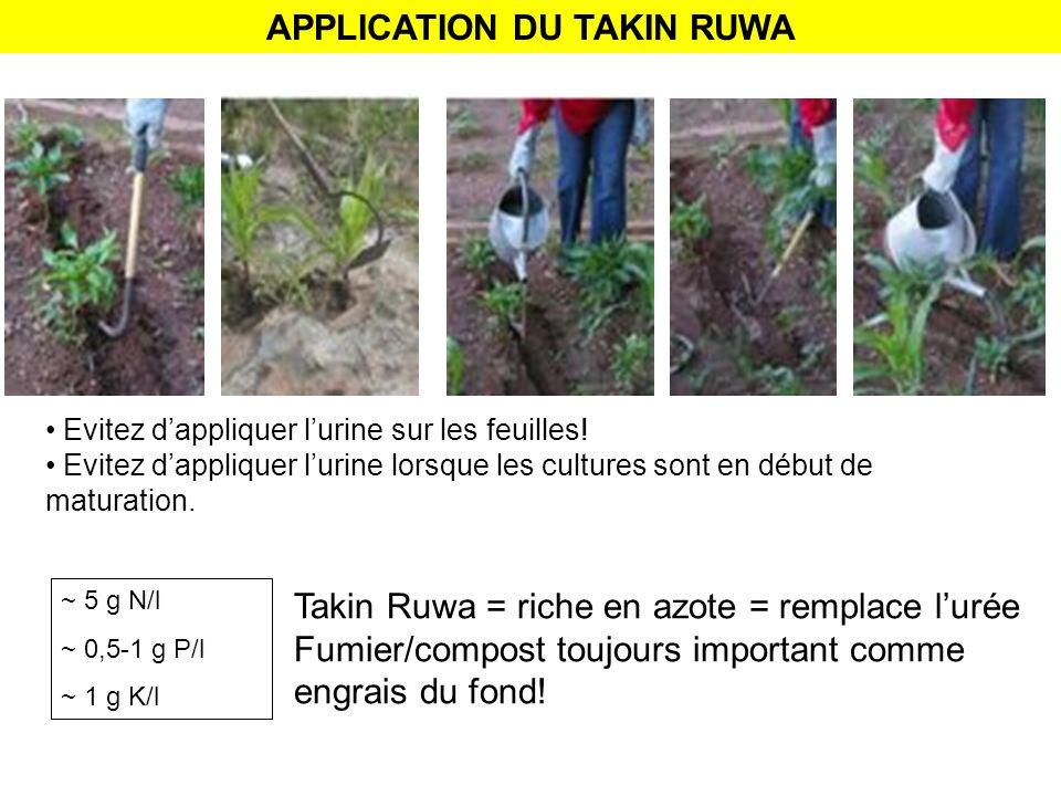 APPLICATION DU TAKIN RUWA Evitez dappliquer lurine sur les feuilles! Evitez dappliquer lurine lorsque les cultures sont en début de maturation. Takin