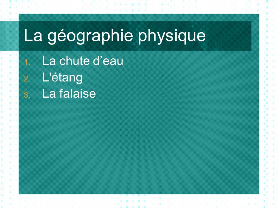 La géographie physique 1. La chute deau 2. L étang 3. La falaise