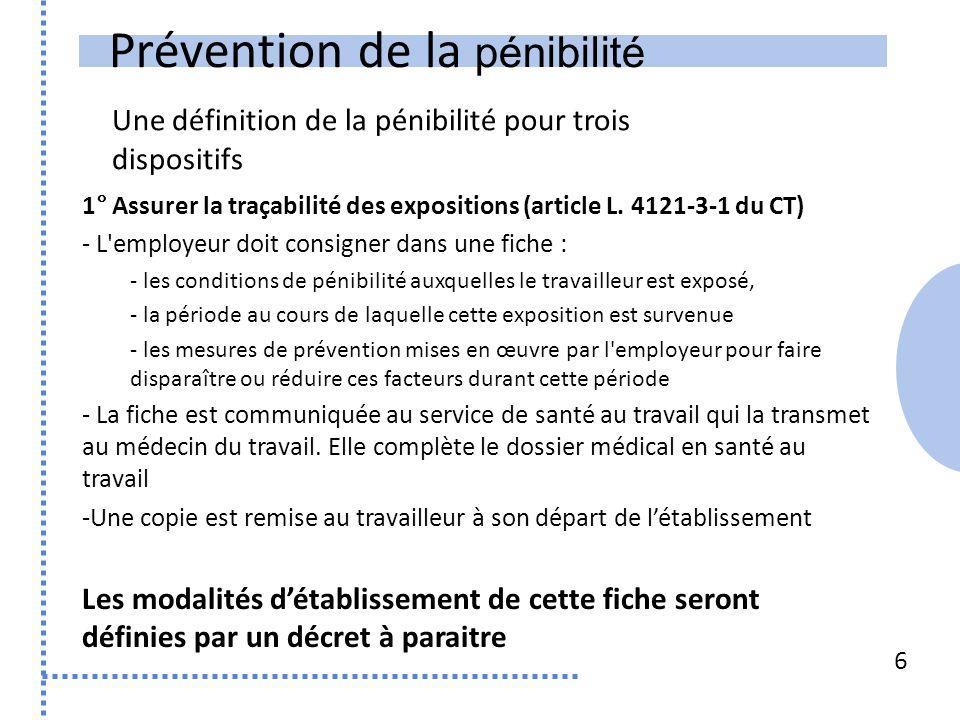 Prévention de la pénibilité Une définition de la pénibilité pour trois dispositifs 6 1° Assurer la traçabilité des expositions (article L.