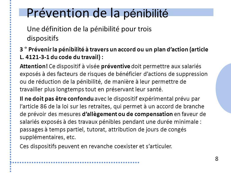 Prévention de la pénibilité Une définition de la pénibilité pour trois dispositifs 8 3 ° Prévenir la pénibilité à travers un accord ou un plan daction (article L.