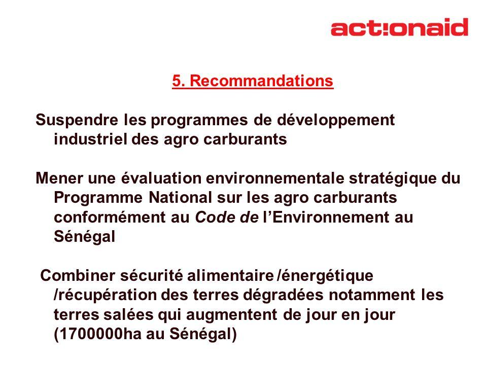 5. Recommandations Suspendre les programmes de développement industriel des agro carburants Mener une évaluation environnementale stratégique du Progr