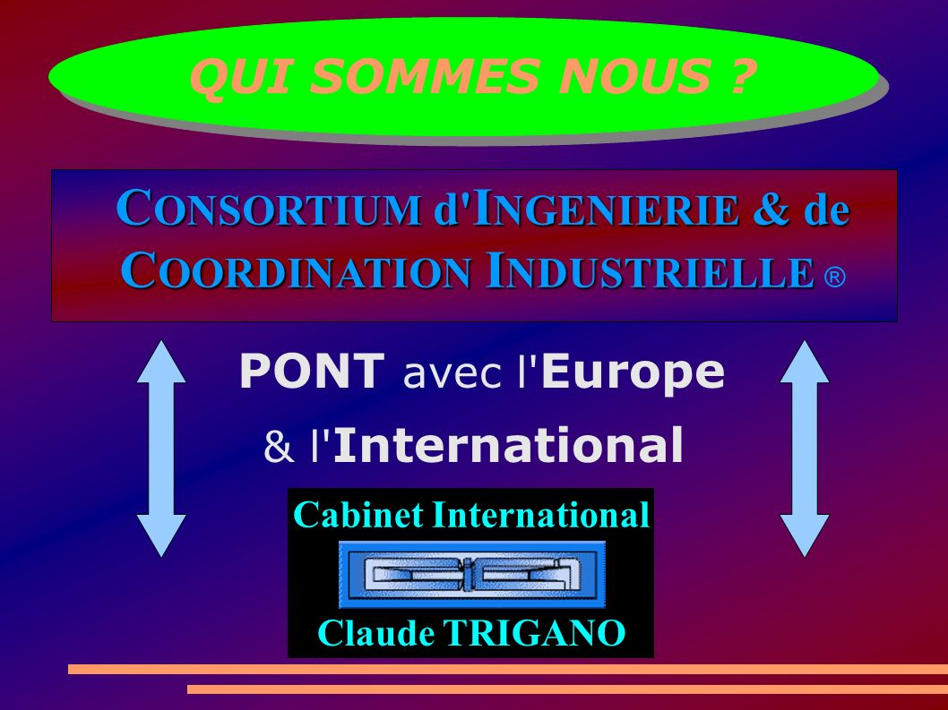 QUI SOMMES NOUS ? Cabinet International Claude TRIGANO C ONSORTIUM d' I NGENIERIE & de C OORDINATION I NDUSTRIELLE C OORDINATION I NDUSTRIELLE ® PONT