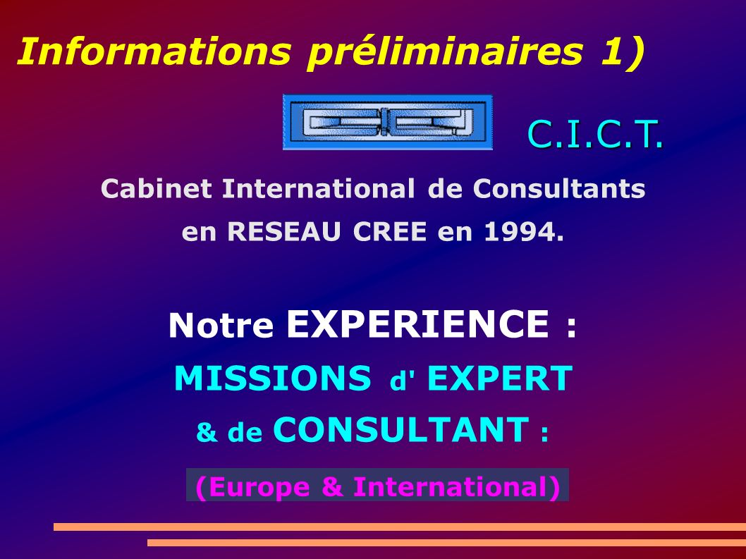 Informations préliminaires 1) Cabinet International de Consultants en RESEAU CREE en 1994. Notre EXPERIENCE : MISSIONS d' EXPERT & de CONSULTANT : C.I