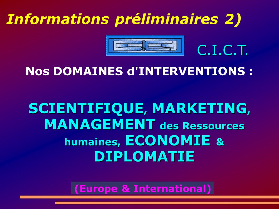 Informations préliminaires 2) Nos DOMAINES d INTERVENTIONS : SCIENTIFIQUE, MARKETING, MANAGEMENT des Ressources humaines, ECONOMIE & DIPLOMATIE C.I.C.T.