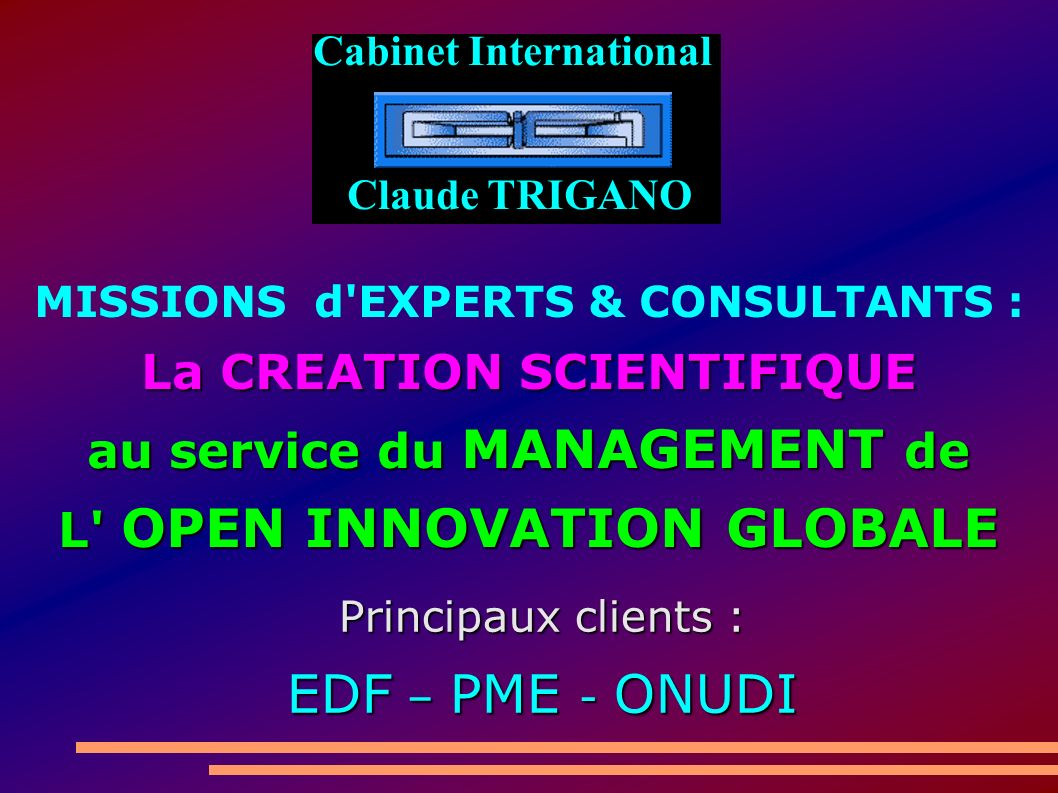 MISSIONS d EXPERTS & CONSULTANTS : La CREATION SCIENTIFIQUE au service du MANAGEMENT de L OPEN INNOVATION GLOBALE Principaux clients : EDF – PME - ONUDI Cabinet International Claude TRIGANO