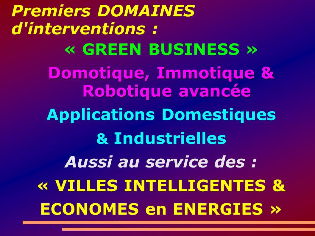 Premiers DOMAINES d interventions : « GREEN BUSINESS » Domotique, Immotique & Robotique avancée Applications Domestiques & Industrielles Aussi au service des : « VILLES INTELLIGENTES & ECONOMES en ENERGIES »