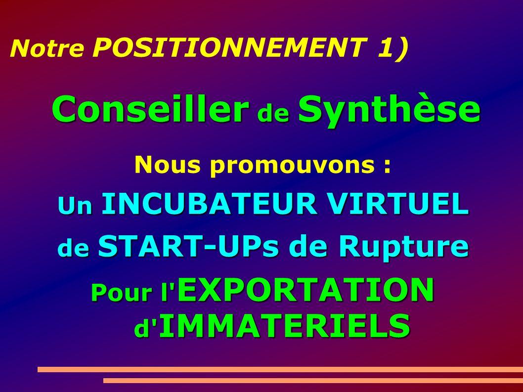 Notre POSITIONNEMENT 1) Nous promouvons : Un INCUBATEUR VIRTUEL de START-UPs de Rupture Pour l' EXPORTATION d' IMMATERIELS Conseiller de Synthèse