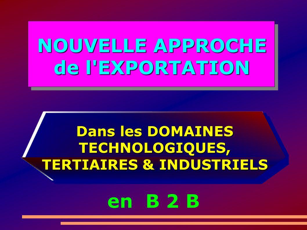 Dans les DOMAINES TECHNOLOGIQUES, TERTIAIRES & INDUSTRIELS en B 2 B NOUVELLE APPROCHE de l EXPORTATION